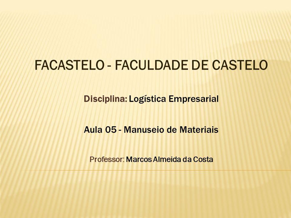 FACASTELO - FACULDADE DE CASTELO Disciplina: Logística Empresarial Aula 05 - Manuseio de Materiais Professor: Marcos Almeida da Costa