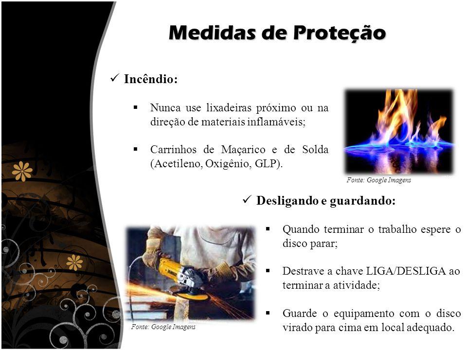Medidas de Proteção Incêndio:  Nunca use lixadeiras próximo ou na direção de materiais inflamáveis;  Carrinhos de Maçarico e de Solda (Acetileno, Ox