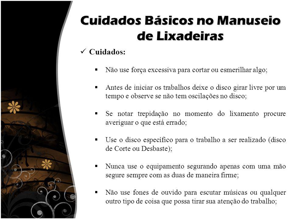 Cuidados Básicos no Manuseio de Lixadeiras Cuidados:  Não use força excessiva para cortar ou esmerilhar algo;  Antes de iniciar os trabalhos deixe o