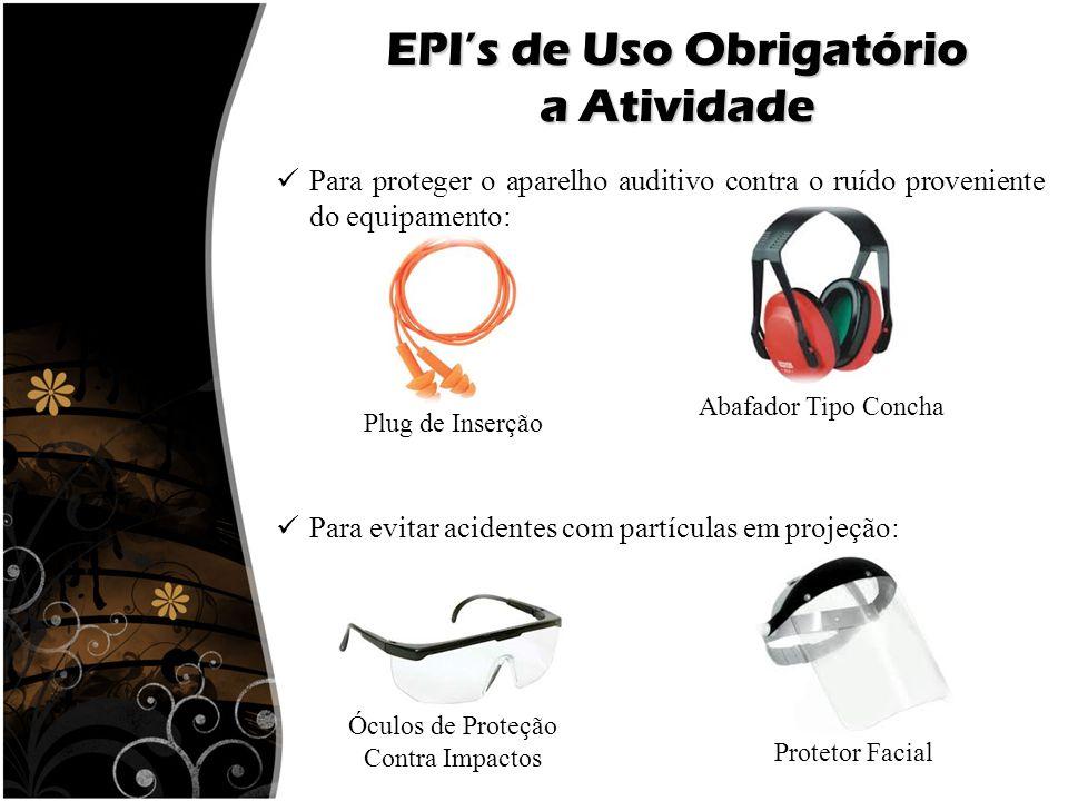 EPI's de Uso Obrigatório a Atividade Para proteger o aparelho auditivo contra o ruído proveniente do equipamento: Plug de Inserção Abafador Tipo Conch