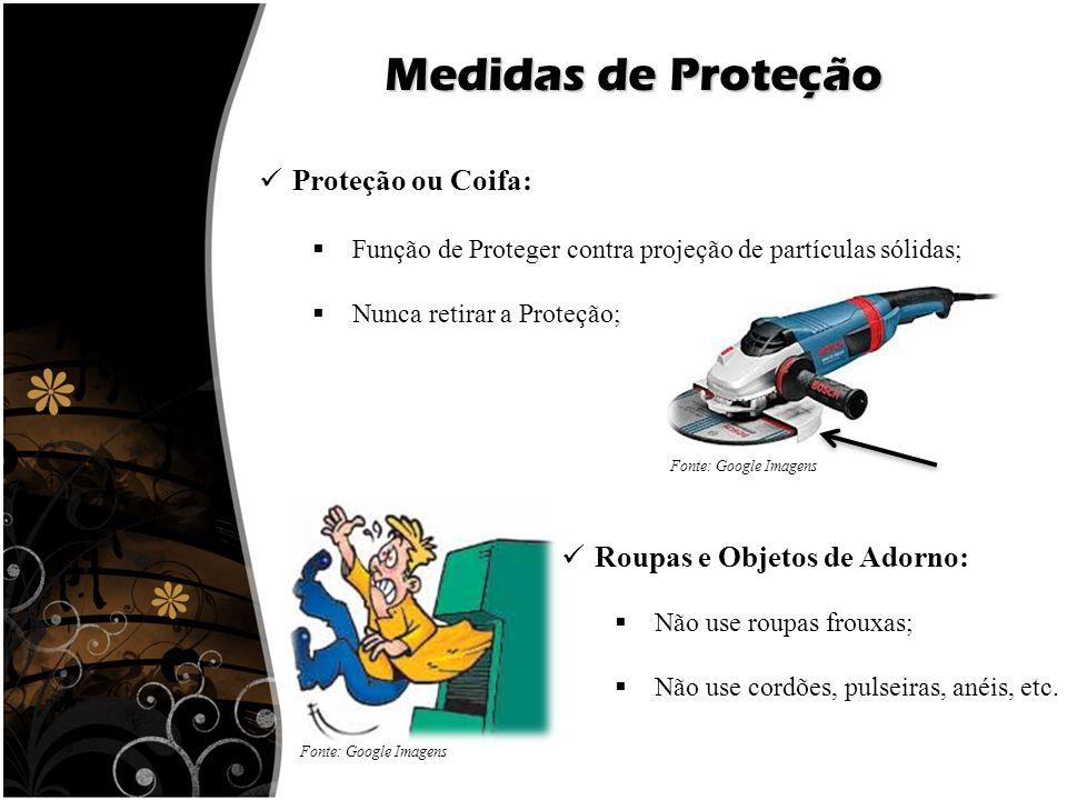 Medidas de Proteção Proteção ou Coifa:  Função de Proteger contra projeção de partículas sólidas;  Nunca retirar a Proteção; Roupas e Objetos de Ado