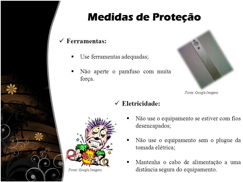 Medidas de Proteção Ferramentas:  Use ferramentas adequadas;  Não aperte o parafuso com muita força. Eletricidade:  Não use o equipamento se estive