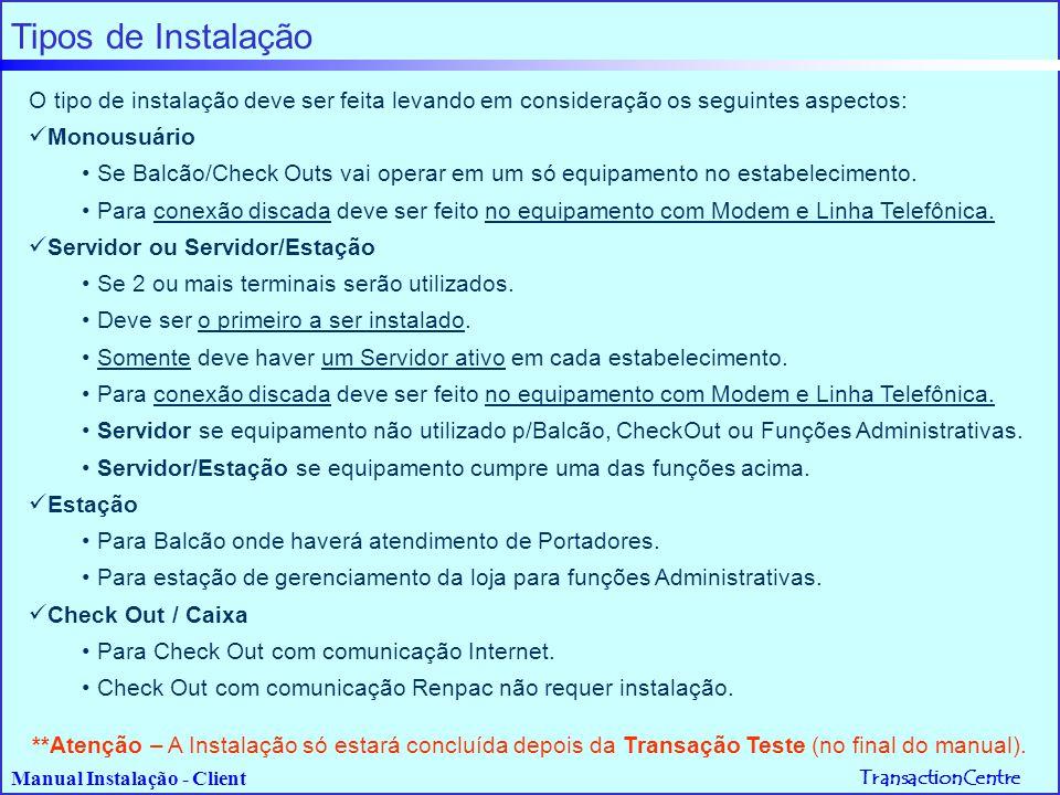 TransactionCentre Manual Instalação - Client Fluxo de Instalação de Servidor ou Mono-Usuário INSTALANDO SERVIDOR Fases da Instalação: Fase 1-Configurando Servidor (Tipo de Instalação: Servidor, Servidor/Estação ou Monousuário)   Se Modo de Acesso: Conexão IP Local X25  Fase 2-IP Local   Se Modo de Acesso: Discado  Fase 3-Discado Fase 4-Estabelecimento (dados cadastrais do estabelecimento) Fase 5-Setup   Se Tipo: Servidor/Estação ou Monousuário  Fase 6-Parâmetros Leitor Fase 7-Ativando Estabelecimento Fase 8-Verificando Parâmetros Para Tipo de Instalação   Monousuário  Seguir Transação Teste(no final deste manual)   Demais  Seguir Instalando Estações Veja detalhes da instalação páginas seguintes.