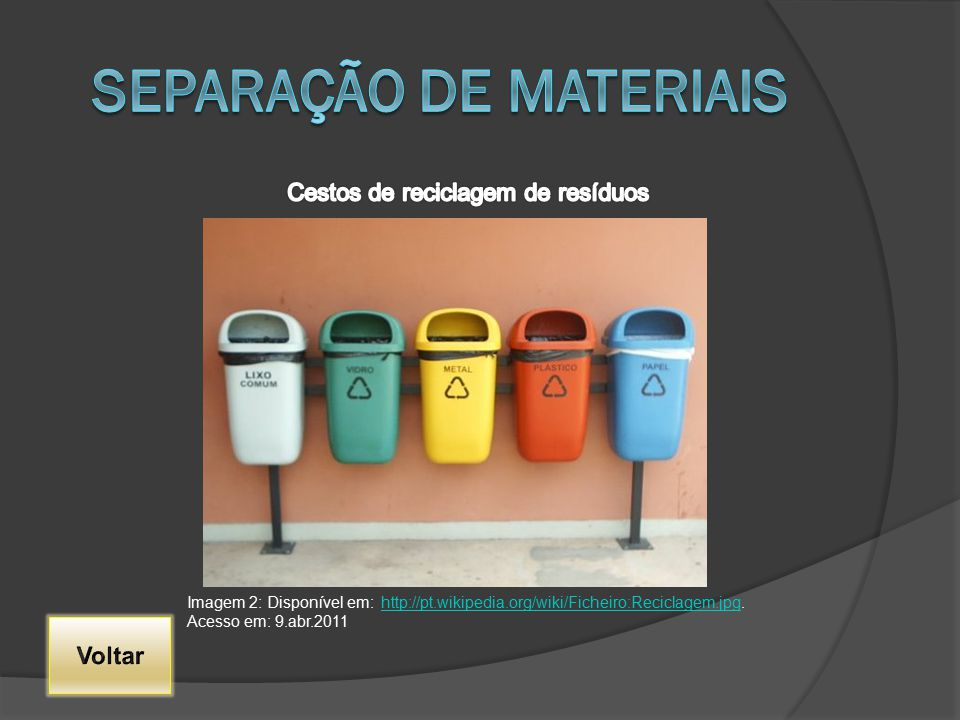 Imagem 2: Disponível em: http://pt.wikipedia.org/wiki/Ficheiro:Reciclagem.jpg. Acesso em: 9.abr.2011http://pt.wikipedia.org/wiki/Ficheiro:Reciclagem.j