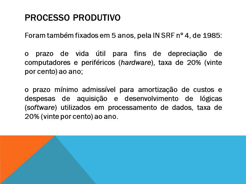 PROCESSO PRODUTIVO Foram também fixados em 5 anos, pela IN SRF nº 4, de 1985: o prazo de vida útil para fins de depreciação de computadores e periféri