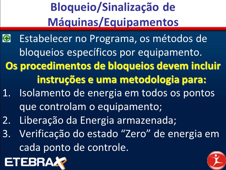 Bloqueio/Sinalização de Máquinas/Equipamentos Estabelecer no Programa, os métodos de bloqueios específicos por equipamento. Os procedimentos de bloque