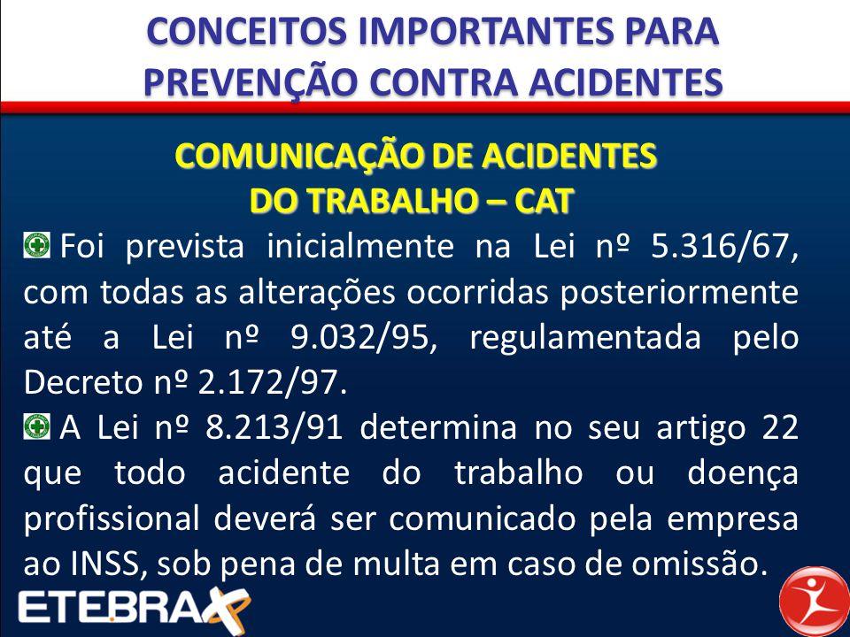 CONCEITOS IMPORTANTES PARA PREVENÇÃO CONTRA ACIDENTES COMUNICAÇÃO DE ACIDENTES DO TRABALHO – CAT Foi prevista inicialmente na Lei nº 5.316/67, com tod