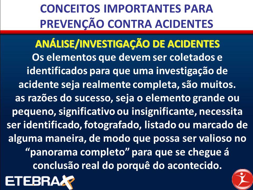 CONCEITOS IMPORTANTES PARA PREVENÇÃO CONTRA ACIDENTES ANÁLISE/INVESTIGAÇÃO DE ACIDENTES Os elementos que devem ser coletados e identificados para que