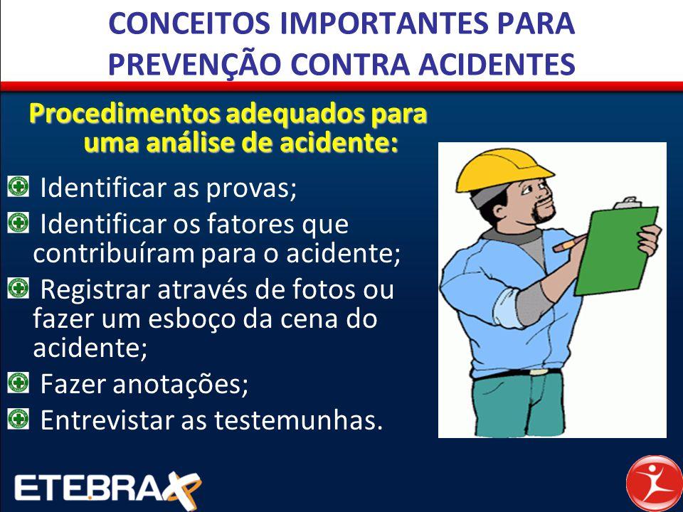 CONCEITOS IMPORTANTES PARA PREVENÇÃO CONTRA ACIDENTES Procedimentos adequados para uma análise de acidente: Identificar as provas; Identificar os fato