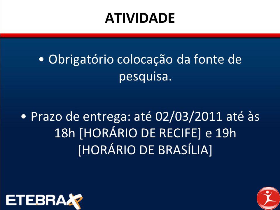 ATIVIDADE Obrigatório colocação da fonte de pesquisa. Prazo de entrega: até 02/03/2011 até às 18h [HORÁRIO DE RECIFE] e 19h [HORÁRIO DE BRASÍLIA]