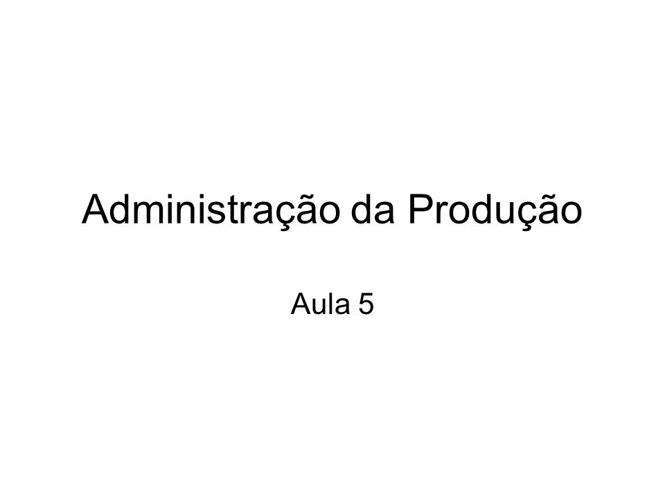 Administração da Produção Aula 5