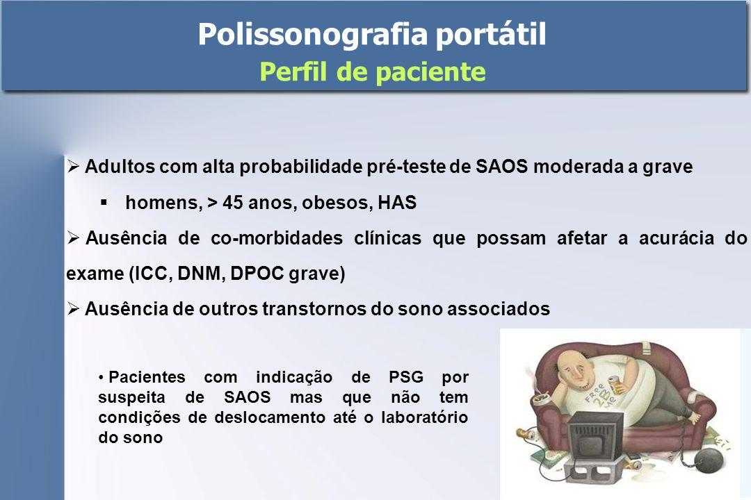 Polissonografia portátil Perfil de paciente  Adultos com alta probabilidade pré-teste de SAOS moderada a grave  homens, > 45 anos, obesos, HAS  Ausência de co-morbidades clínicas que possam afetar a acurácia do exame (ICC, DNM, DPOC grave)  Ausência de outros transtornos do sono associados Pacientes com indicação de PSG por suspeita de SAOS mas que não tem condições de deslocamento até o laboratório do sono