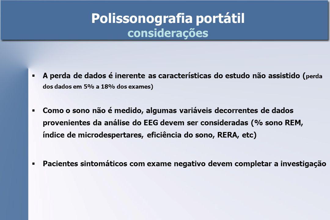  A perda de dados é inerente as características do estudo não assistido ( perda dos dados em 5% a 18% dos exames)  Como o sono não é medido, algumas variáveis decorrentes de dados provenientes da análise do EEG devem ser consideradas (% sono REM, índice de microdespertares, eficiência do sono, RERA, etc)  Pacientes sintomáticos com exame negativo devem completar a investigação Polissonografia portátil considerações