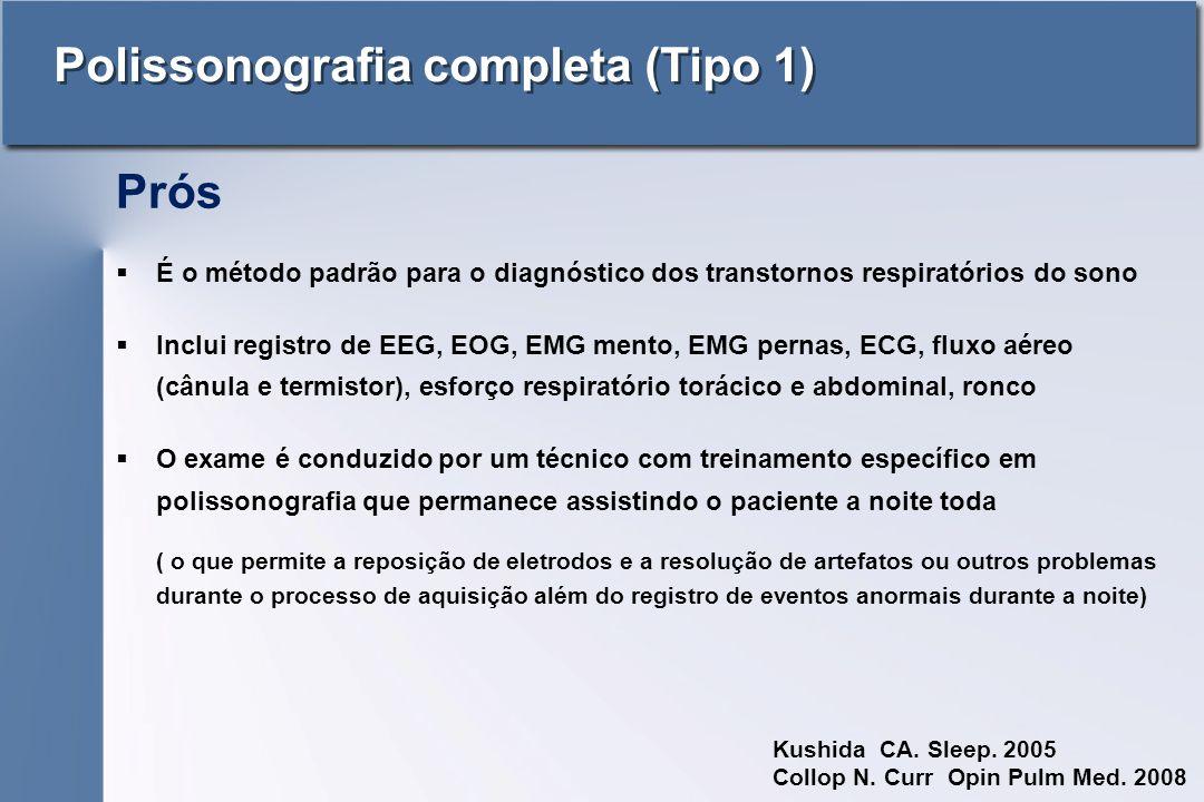 Polissonografia completa (Tipo 1)  É o método padrão para o diagnóstico dos transtornos respiratórios do sono  Inclui registro de EEG, EOG, EMG mento, EMG pernas, ECG, fluxo aéreo (cânula e termistor), esforço respiratório torácico e abdominal, ronco  O exame é conduzido por um técnico com treinamento específico em polissonografia que permanece assistindo o paciente a noite toda ( o que permite a reposição de eletrodos e a resolução de artefatos ou outros problemas durante o processo de aquisição além do registro de eventos anormais durante a noite) Kushida CA.