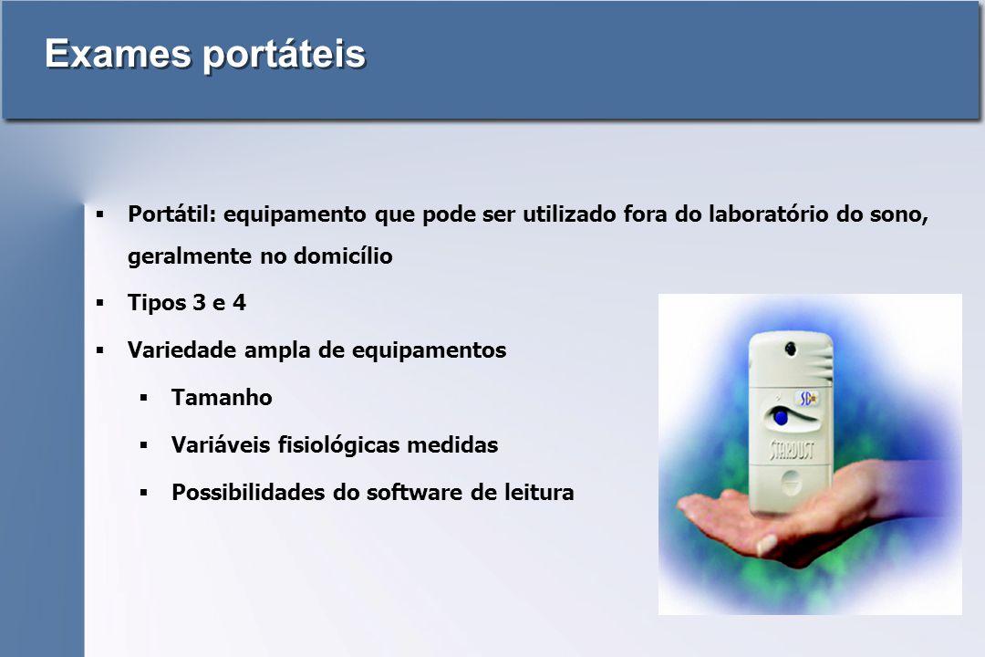Exames portáteis  Portátil: equipamento que pode ser utilizado fora do laboratório do sono, geralmente no domicílio  Tipos 3 e 4  Variedade ampla de equipamentos  Tamanho  Variáveis fisiológicas medidas  Possibilidades do software de leitura