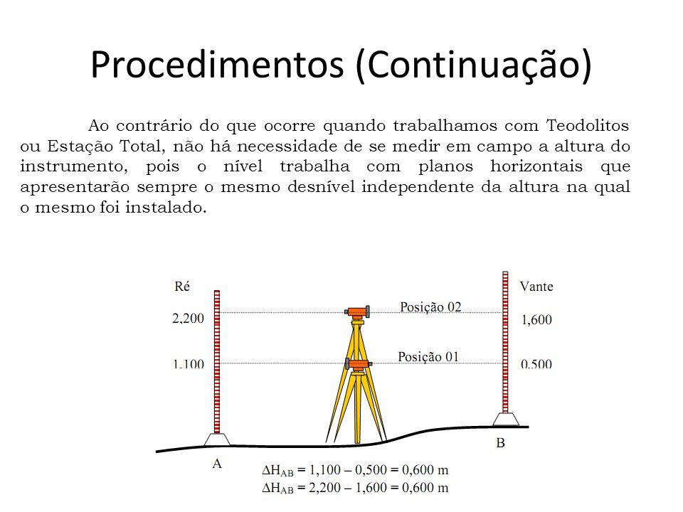 Procedimentos (Continuação) Ao contrário do que ocorre quando trabalhamos com Teodolitos ou Estação Total, não há necessidade de se medir em campo a altura do instrumento, pois o nível trabalha com planos horizontais que apresentarão sempre o mesmo desnível independente da altura na qual o mesmo foi instalado.