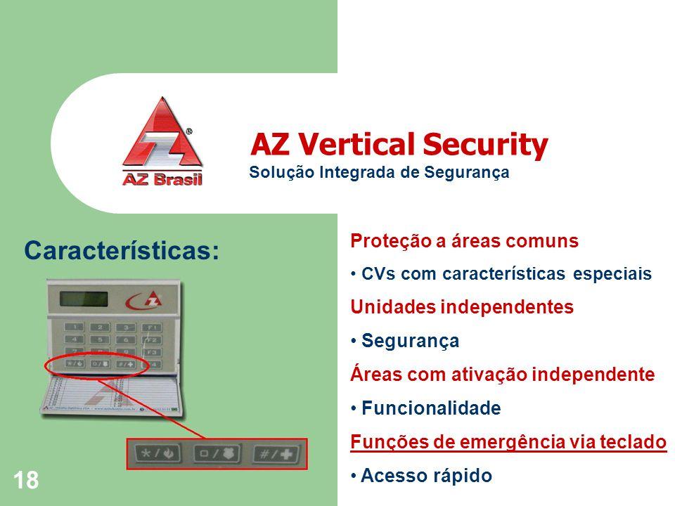 18 AZ Vertical Security Solução Integrada de Segurança Características: Proteção a áreas comuns CVs com características especiais Unidades independentes Segurança Áreas com ativação independente Funcionalidade Funções de emergência via teclado Acesso rápido