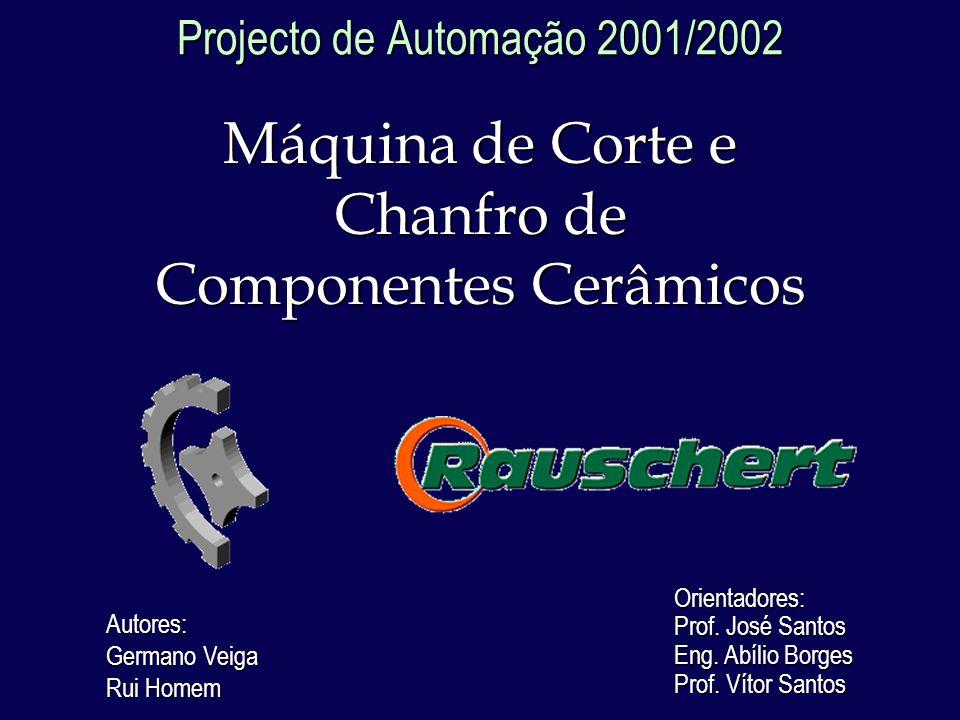 Projecto de Automação 2001/2002 Máquina de Corte e Chanfro de Componentes Cerâmicos Autores: Germano Veiga Rui Homem Orientadores: Prof.