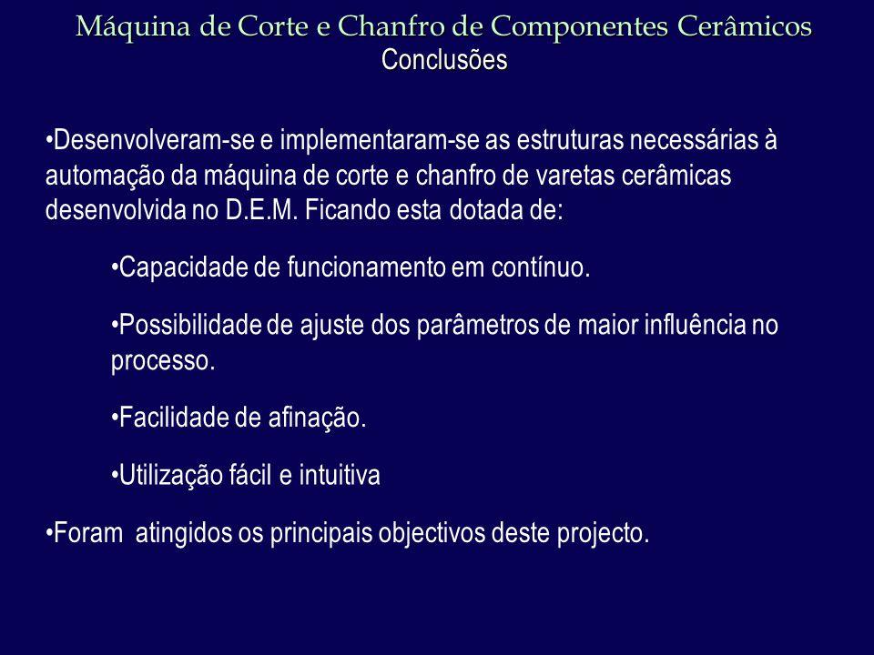 Máquina de Corte e Chanfro de Componentes Cerâmicos Conclusões Desenvolveram-se e implementaram-se as estruturas necessárias à automação da máquina de corte e chanfro de varetas cerâmicas desenvolvida no D.E.M.