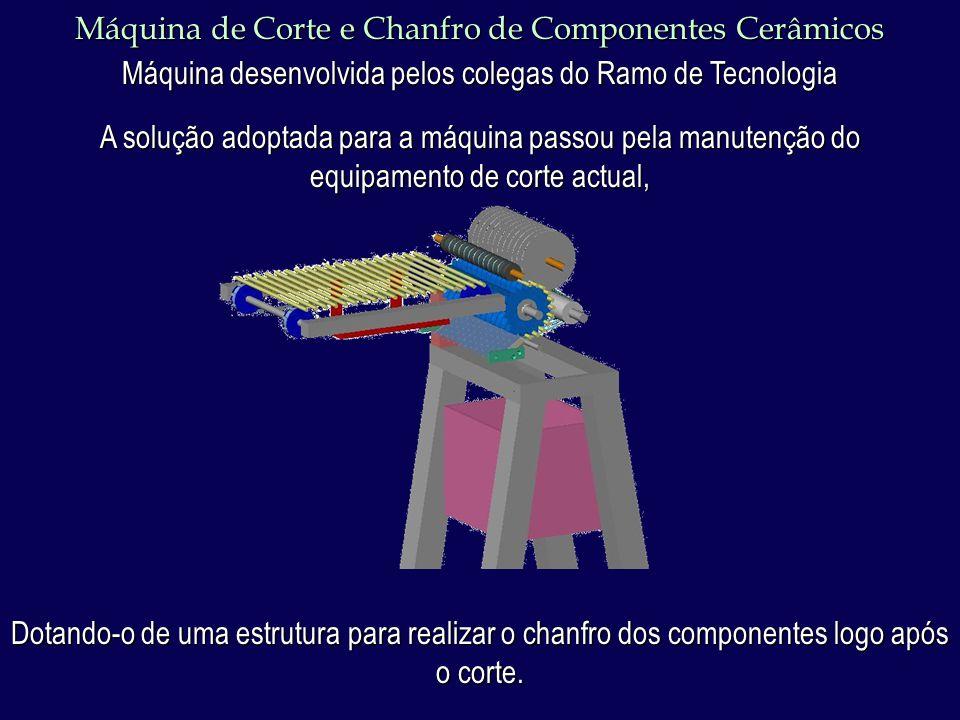 Máquina de Corte e Chanfro de Componentes Cerâmicos Máquina desenvolvida pelos colegas do Ramo de Tecnologia Estrutura desenvolvida para o chanfro dos componentes.