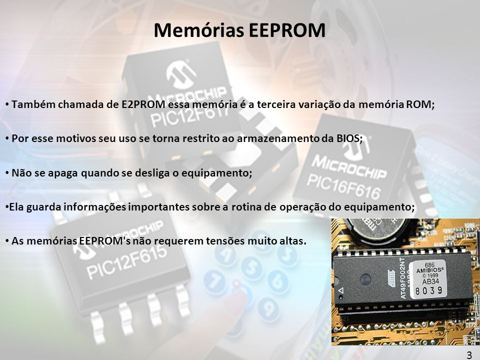 3 Memórias EEPROM Também chamada de E2PROM essa memória é a terceira variação da memória ROM; Por esse motivos seu uso se torna restrito ao armazenamento da BIOS; Não se apaga quando se desliga o equipamento; Ela guarda informações importantes sobre a rotina de operação do equipamento; As memórias EEPROM s não requerem tensões muito altas.