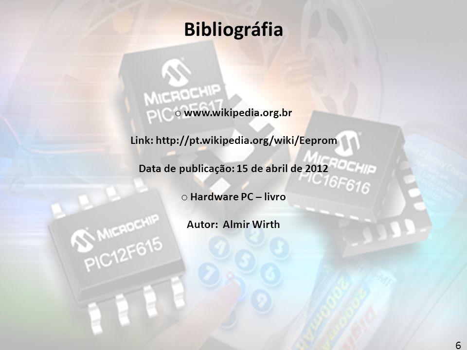6 Bibliográfia o www.wikipedia.org.br Link: http://pt.wikipedia.org/wiki/Eeprom Data de publicação: 15 de abril de 2012 o Hardware PC – livro Autor: Almir Wirth