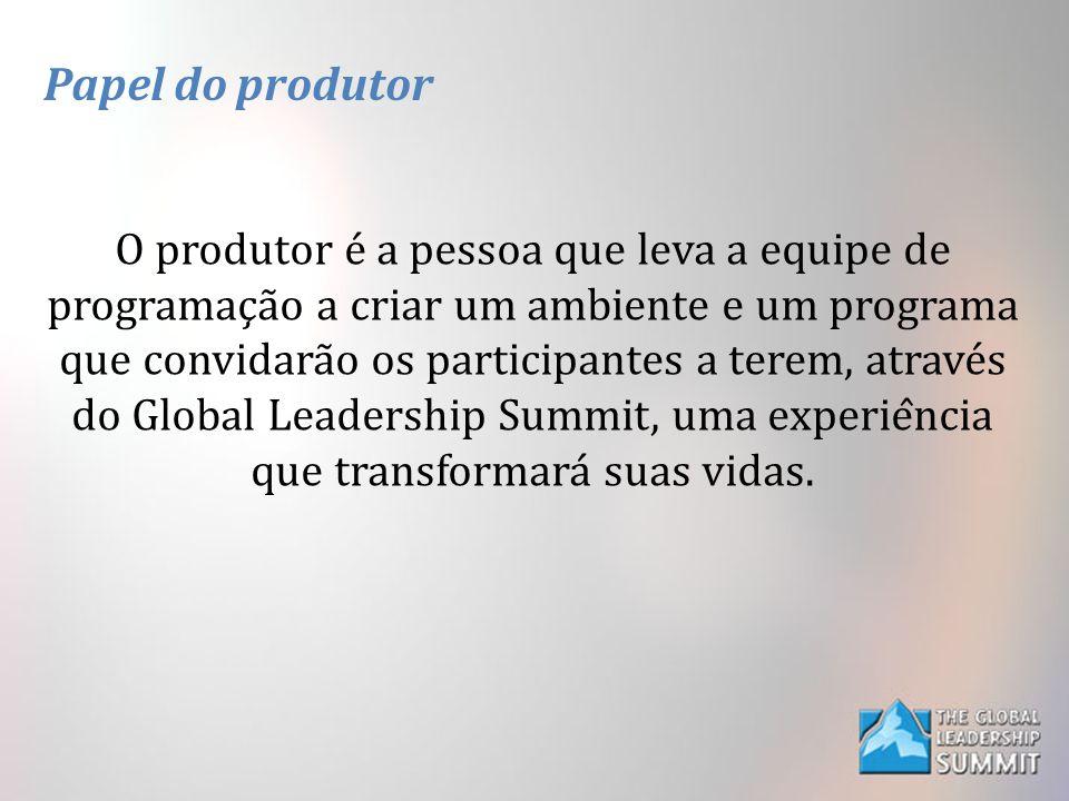 Papel do produtor O produtor é a pessoa que leva a equipe de programação a criar um ambiente e um programa que convidarão os participantes a terem, através do Global Leadership Summit, uma experiência que transformará suas vidas.
