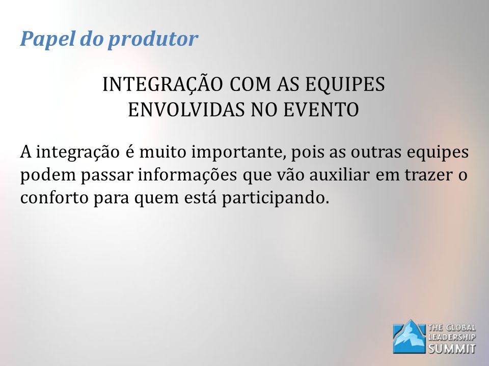 Papel do produtor INTEGRAÇÃO COM AS EQUIPES ENVOLVIDAS NO EVENTO A integração é muito importante, pois as outras equipes podem passar informações que