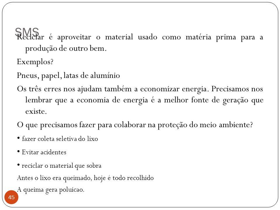 SMS 45 Reciclar é aproveitar o material usado como matéria prima para a produção de outro bem. Exemplos? Pneus, papel, latas de alumínio Os três erres