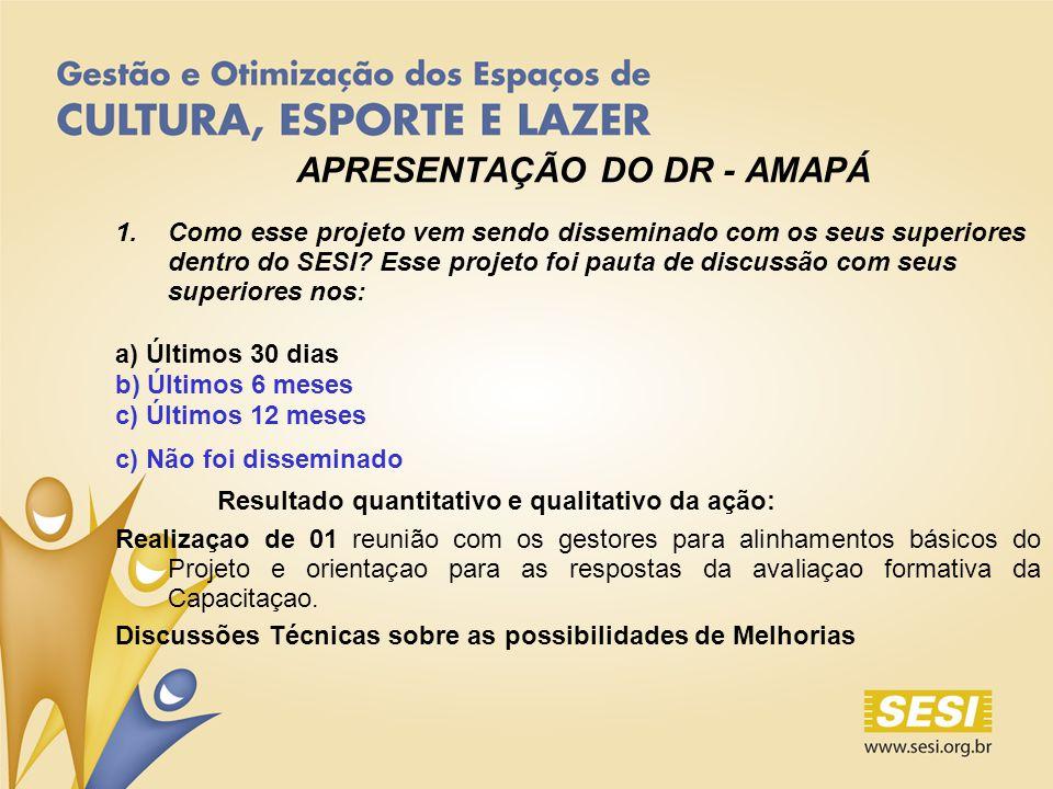 APRESENTAÇÃO DO DR - AMAPÁ 1.Como esse projeto vem sendo disseminado com os seus superiores dentro do SESI.
