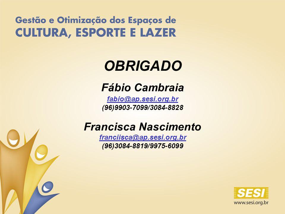 OBRIGADO Fábio Cambraia fabio@ap.sesi.org.br (96)9903-7099/3084-8828 Francisca Nascimento franciisca@ap.sesi.org.br (96)3084-8819/9975-6099