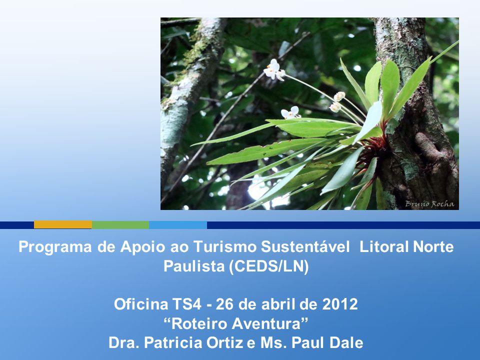 """Programa de Apoio ao Turismo Sustentável Litoral Norte Paulista (CEDS/LN) Oficina TS4 - 26 de abril de 2012 """"Roteiro Aventura"""" Dra. Patricia Ortiz e M"""