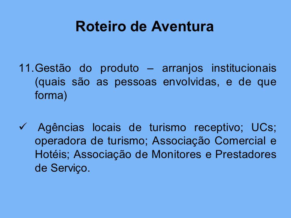 11.Gestão do produto – arranjos institucionais (quais são as pessoas envolvidas, e de que forma) Agências locais de turismo receptivo; UCs; operadora