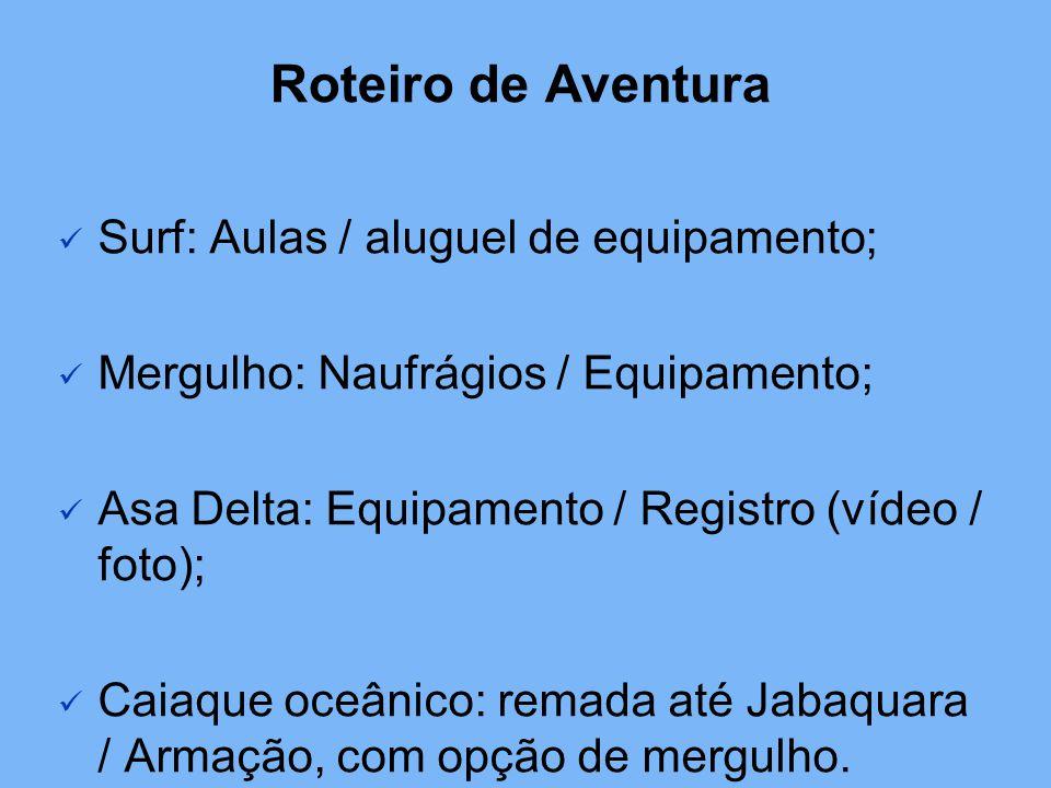 Roteiro de Aventura Surf: Aulas / aluguel de equipamento; Mergulho: Naufrágios / Equipamento; Asa Delta: Equipamento / Registro (vídeo / foto); Caiaque oceânico: remada até Jabaquara / Armação, com opção de mergulho.