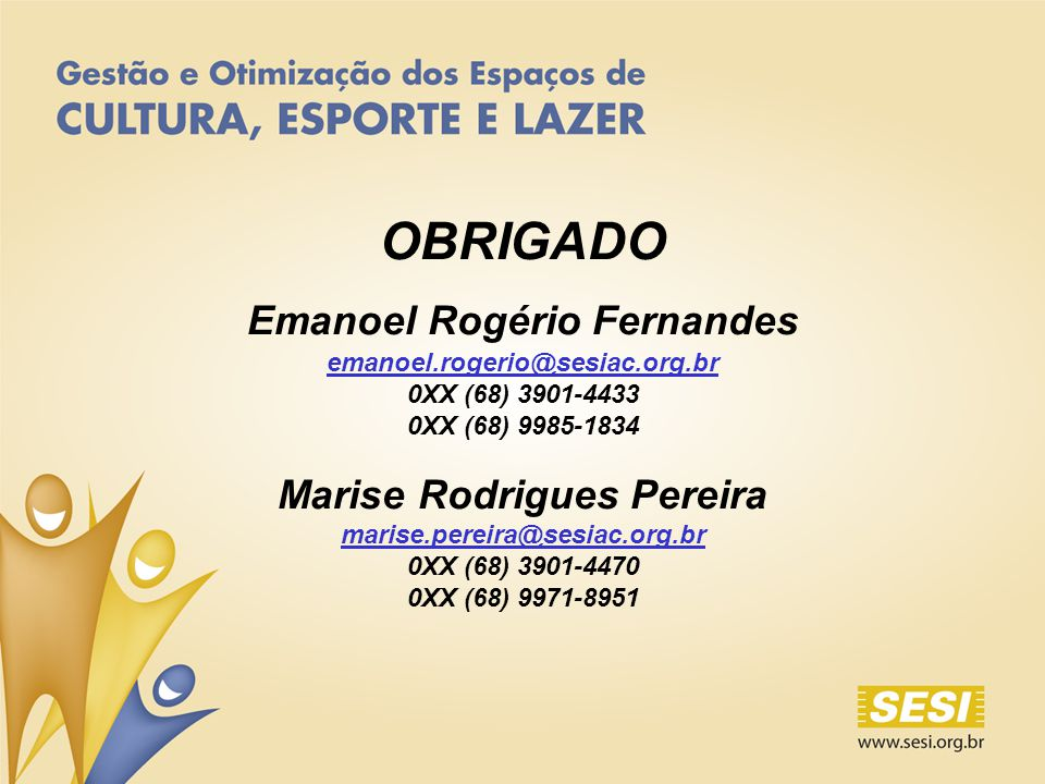OBRIGADO Emanoel Rogério Fernandes emanoel.rogerio@sesiac.org.br 0XX (68) 3901-4433 0XX (68) 9985-1834 Marise Rodrigues Pereira marise.pereira@sesiac.