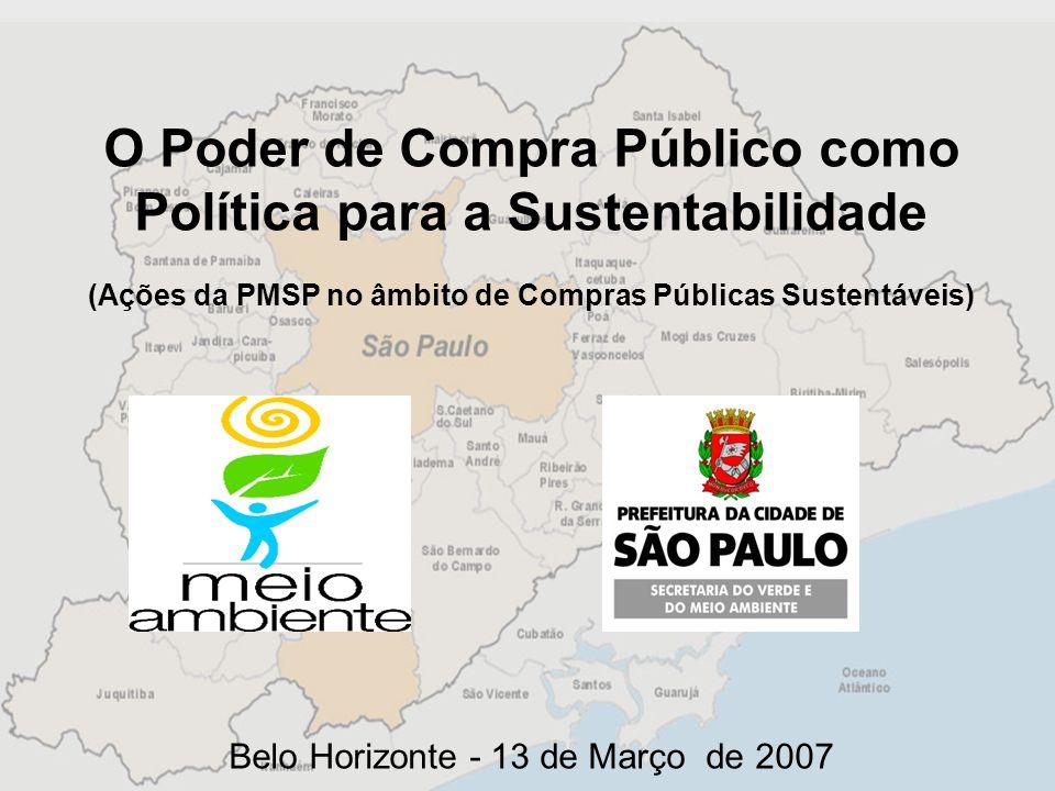 O Poder de Compra Público como Política para a Sustentabilidade (Ações da PMSP no âmbito de Compras Públicas Sustentáveis) Belo Horizonte - 13 de Março de 2007
