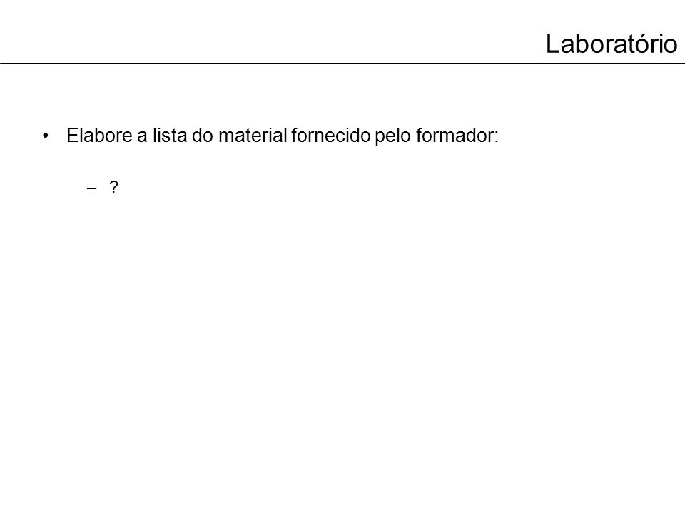Laboratório Elabore a lista do material fornecido pelo formador: –?