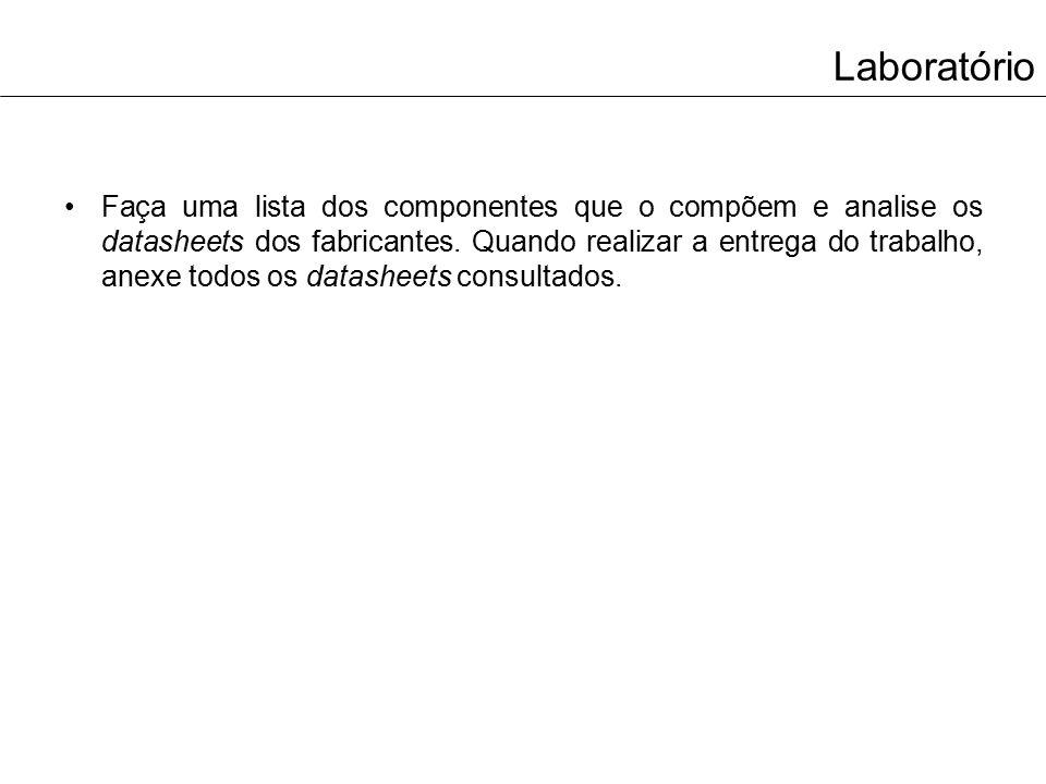 Laboratório Faça uma lista dos componentes que o compõem e analise os datasheets dos fabricantes. Quando realizar a entrega do trabalho, anexe todos o