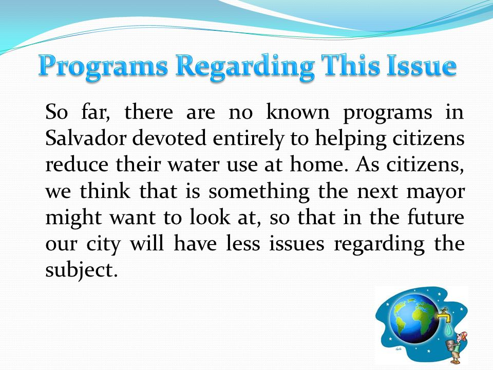 So far, there are no known programs in Salvador devoted entirely to helping citizens reduce their water use at home. As citizens, we think that is som