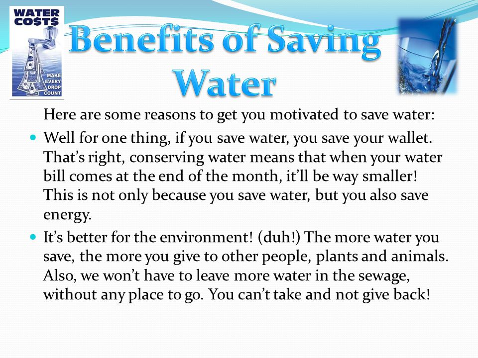 Here are some reasons to get you motivated to save water: Well for one thing, if you save water, you save your wallet. That's right, conserving water