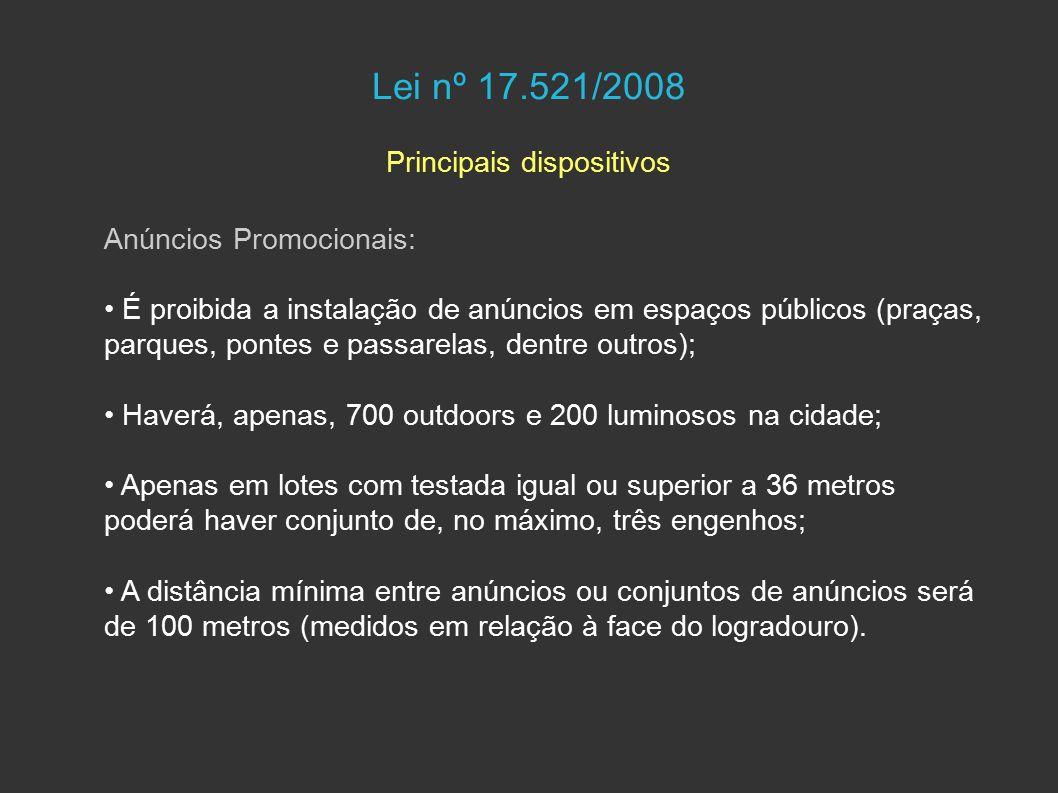 Lei nº 17.521/2008 Principais dispositivos Anúncios Promocionais: É proibida a instalação de anúncios em espaços públicos (praças, parques, pontes e passarelas, dentre outros); Haverá, apenas, 700 outdoors e 200 luminosos na cidade; Apenas em lotes com testada igual ou superior a 36 metros poderá haver conjunto de, no máximo, três engenhos; A distância mínima entre anúncios ou conjuntos de anúncios será de 100 metros (medidos em relação à face do logradouro).
