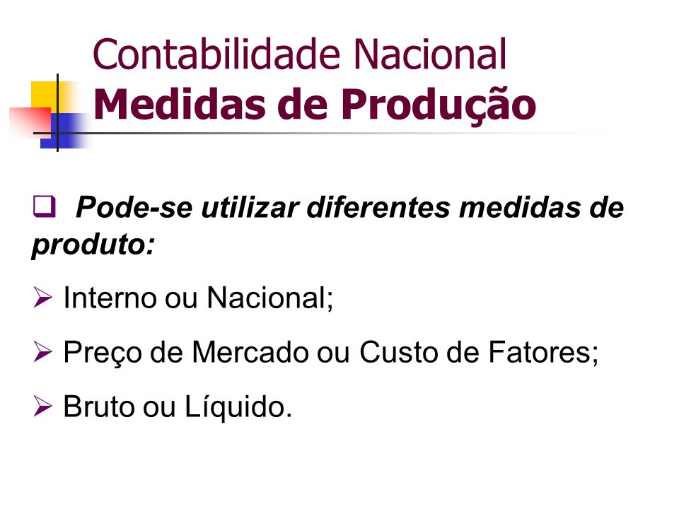 Contabilidade Nacional Medidas de Produção  Pode-se utilizar diferentes medidas de produto:  Interno ou Nacional;  Preço de Mercado ou Custo de Fat