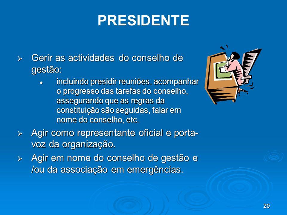20 PRESIDENTE  Gerir as actividades do conselho de gestão: incluindo presidir reuniões, acompanhar o progresso das tarefas do conselho, assegurando que as regras da constituição são seguidas, falar em nome do conselho, etc.