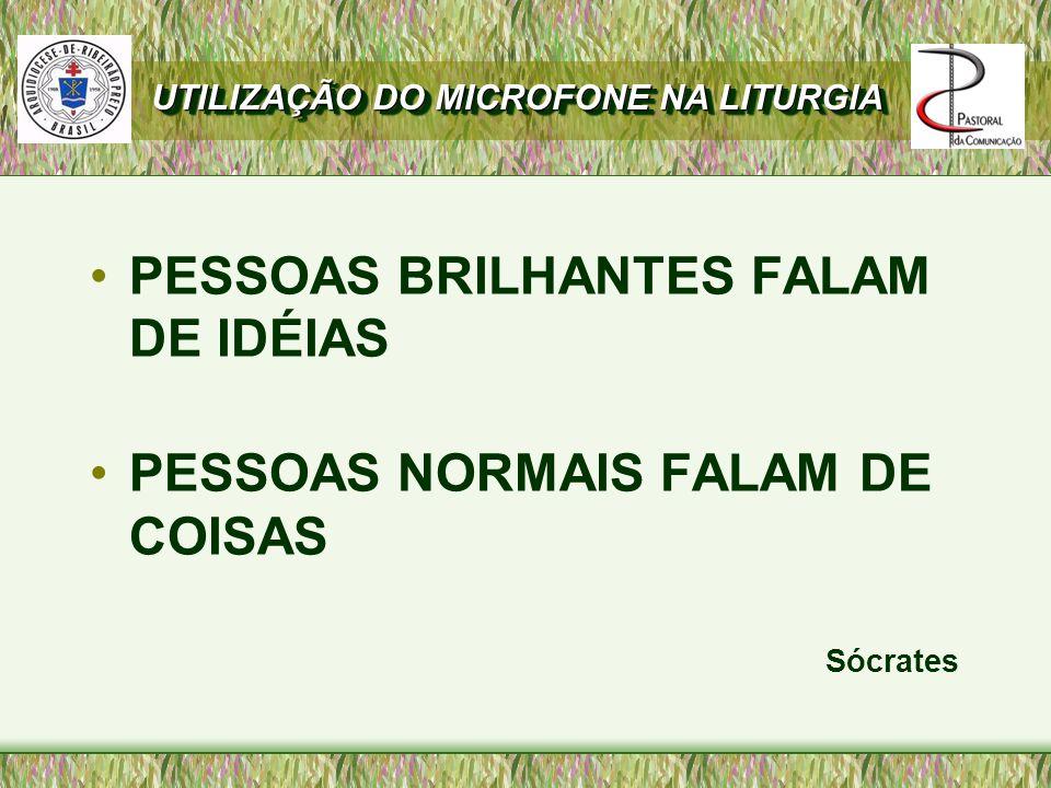 UTILIZAÇÃO DO MICROFONE NA LITURGIA PESSOAS BRILHANTES FALAM DE IDÉIAS PESSOAS NORMAIS FALAM DE COISAS Sócrates