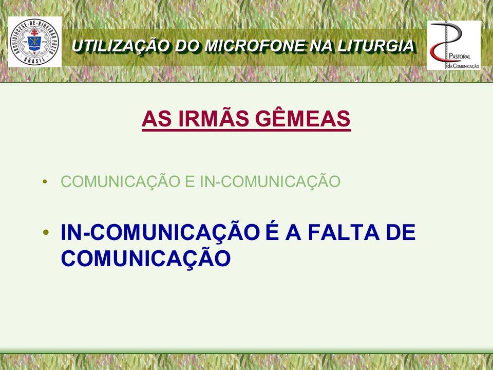 AS IRMÃS GÊMEAS COMUNICAÇÃO E IN-COMUNICAÇÃO IN-COMUNICAÇÃO É A FALTA DE COMUNICAÇÃO UTILIZAÇÃO DO MICROFONE NA LITURGIA