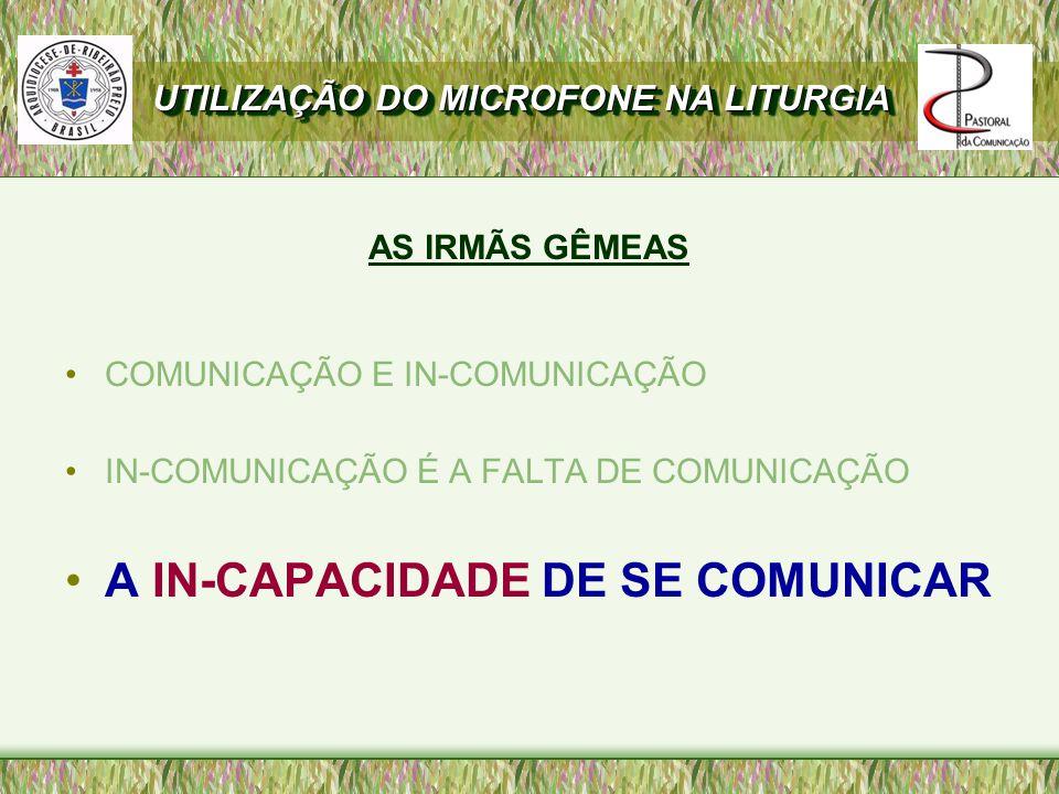 AS IRMÃS GÊMEAS COMUNICAÇÃO E IN-COMUNICAÇÃO IN-COMUNICAÇÃO É A FALTA DE COMUNICAÇÃO A IN-CAPACIDADE DE SE COMUNICAR UTILIZAÇÃO DO MICROFONE NA LITURGIA