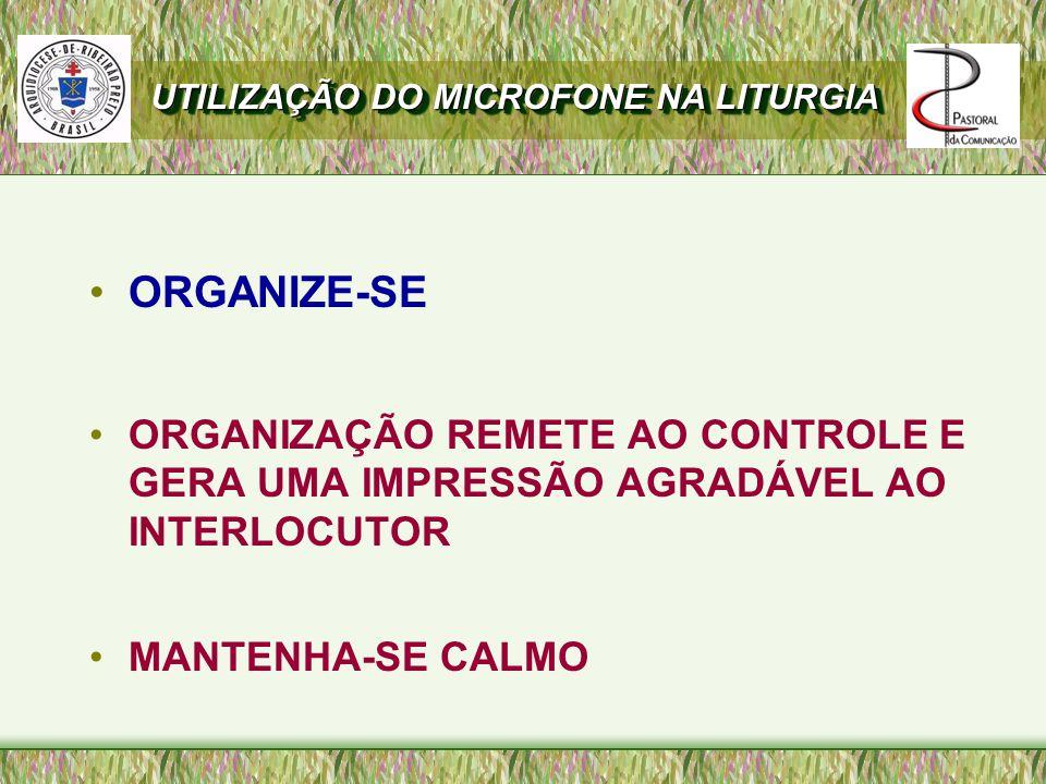 ORGANIZE-SE ORGANIZAÇÃO REMETE AO CONTROLE E GERA UMA IMPRESSÃO AGRADÁVEL AO INTERLOCUTOR MANTENHA-SE CALMO UTILIZAÇÃO DO MICROFONE NA LITURGIA