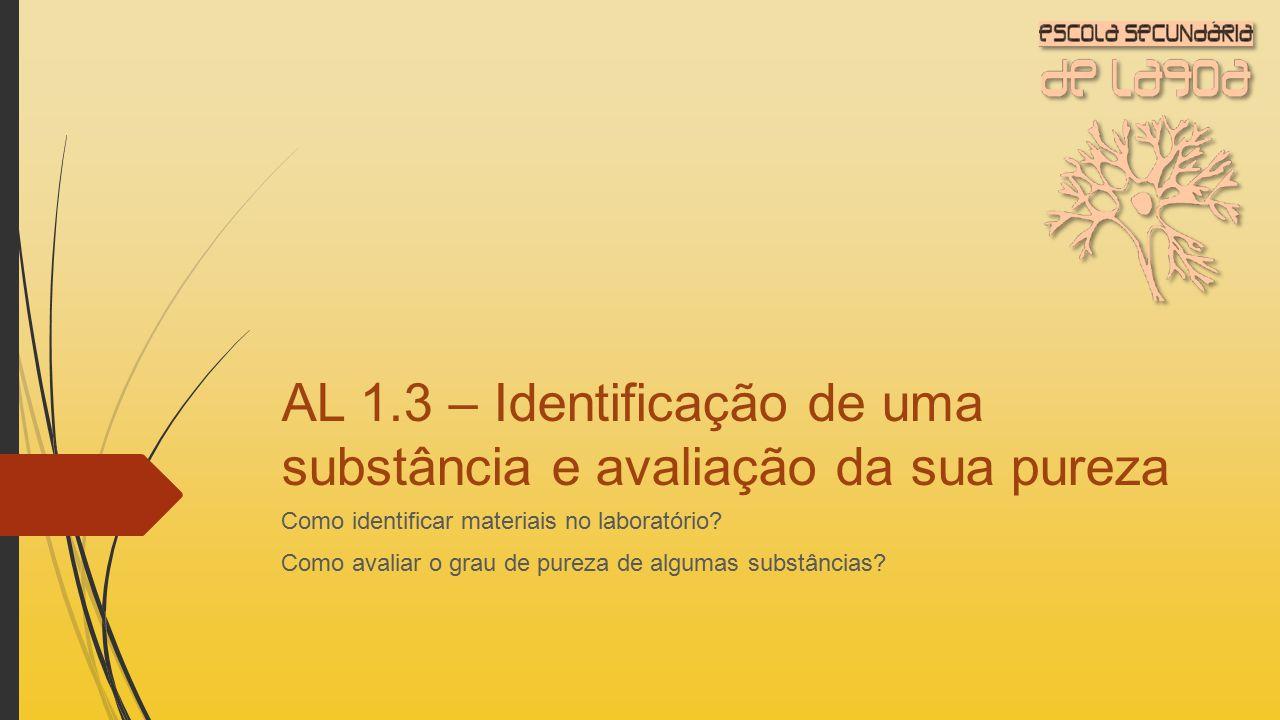 AL 1.3 – Identificação de uma substância e avaliação da sua pureza Como identificar materiais no laboratório? Como avaliar o grau de pureza de algumas