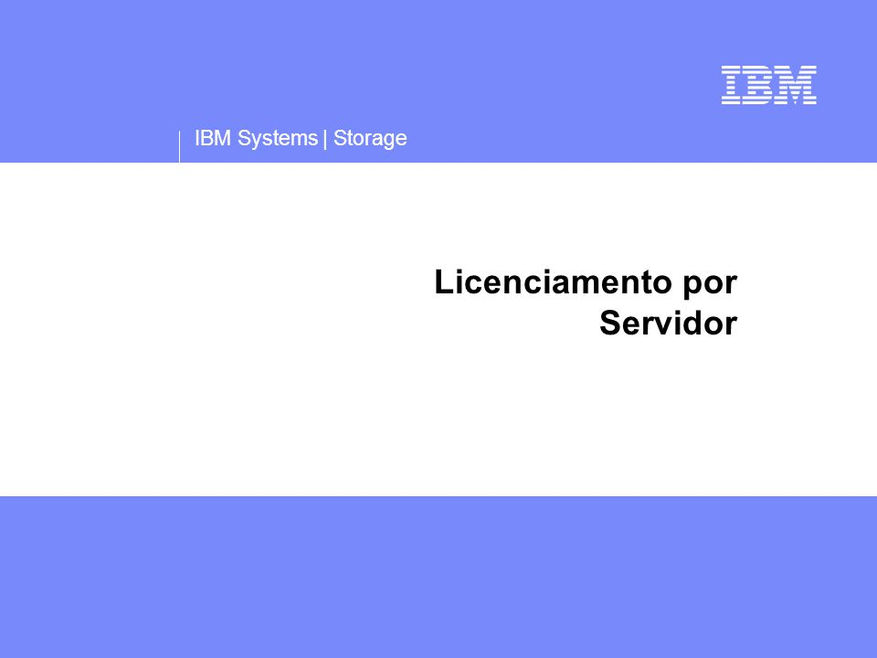 IBM Systems | Storage Licenciamento por Servidor