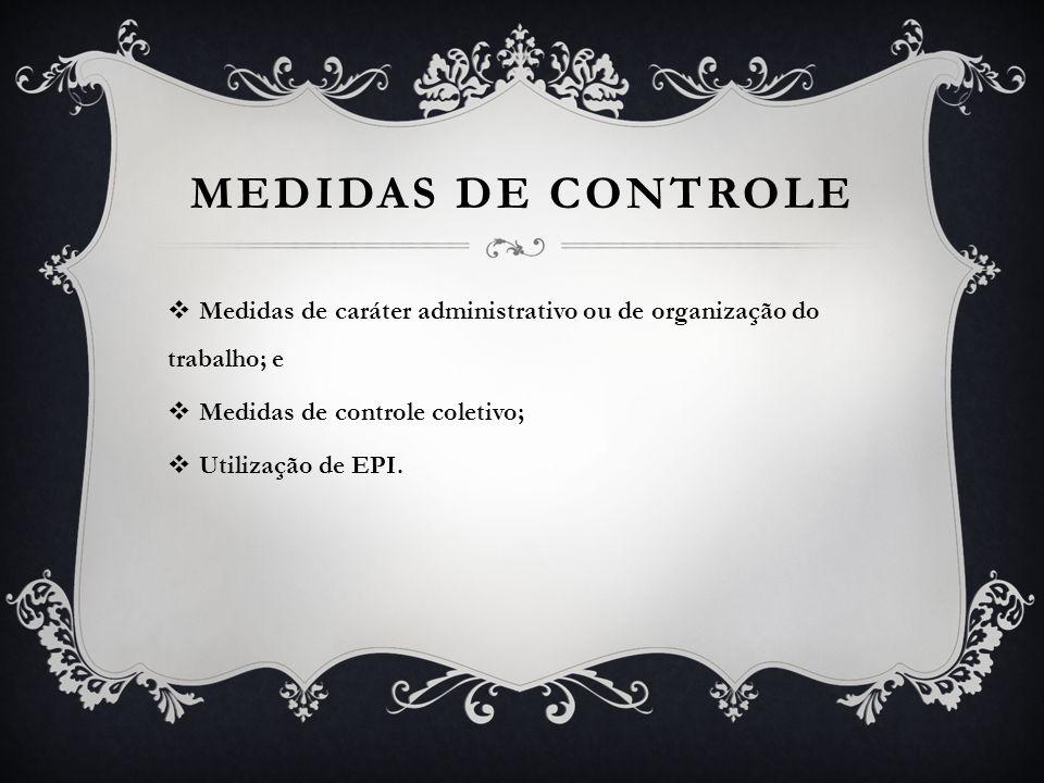 MEDIDAS DE CONTROLE  Medidas de caráter administrativo ou de organização do trabalho; e  Medidas de controle coletivo;  Utilização de EPI.